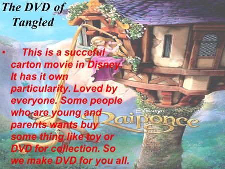 The DVD of Tangled This is a succeful carton movie in Disney. It has it own particularity. Loved by everyone. Some people who are young and parents wants.