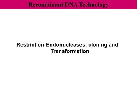 Recombinant DNA Technology Restriction Endonucleases; cloning and Transformation.