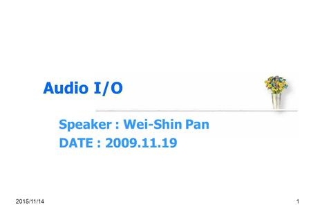 2015/11/141 Audio I/O Speaker : Wei-Shin Pan DATE : 2009.11.19.