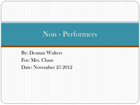By: Deanan Walters For: Mrs. Chase Date: November 25 2012 Non - Performers.