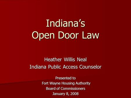 Indiana's Open Door Law Heather Willis Neal Indiana Public Access Counselor Presented to Fort Wayne Housing Authority Fort Wayne Housing Authority Board.