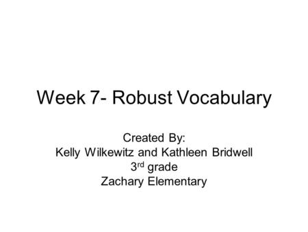 Week 7- Robust Vocabulary Created By: Kelly Wilkewitz and Kathleen Bridwell 3 rd grade Zachary Elementary.