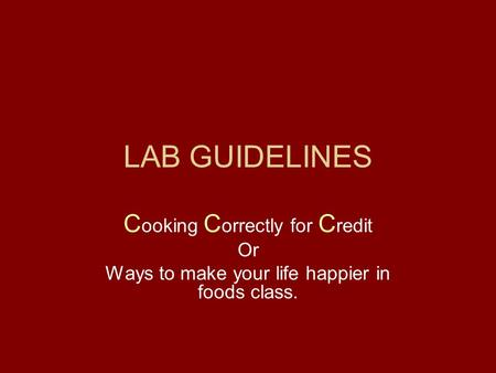LAB GUIDELINES C ooking C orrectly for C redit Or Ways to make your life happier in foods class.