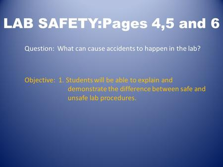 LAB SAFETY:Pages 4,5 and 6 Question: What can cause accidents to happen in the lab? Objective: 1. Students will be able to explain and demonstrate the.