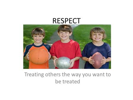 RESPECT Treating others the way you want to be treated.