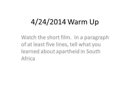 4/24/2014 Warm Up Watch the short film. In a paragraph of at least five lines, tell what you learned about apartheid in South Africa.