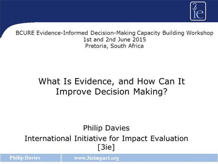 Www.3ieimpact.org Philip Davies What Is Evidence, and How Can It Improve Decision Making? Philip Davies International Initiative for Impact Evaluation.
