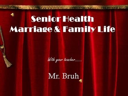 With your teacher…… Mr. Bruh Senior Health Marriage & Family Life.