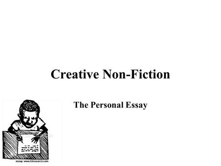 Creative Non-Fiction The Personal Essay. What you need... A Reason a.k.a. the dreaded thesis The important part of your story... WHY YOU ARE WRITING!