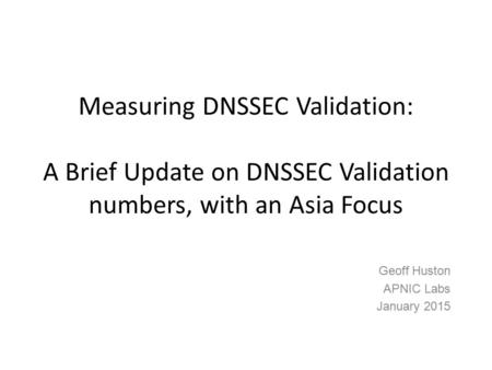 Measuring DNSSEC Validation: A Brief Update on DNSSEC Validation numbers, with an Asia Focus Geoff Huston APNIC Labs January 2015.