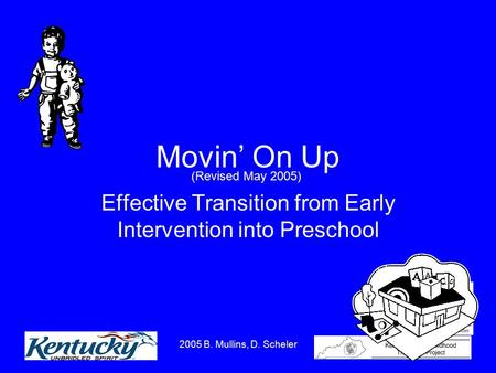 2005 B. Mullins, D. Scheler 1 Movin' On Up Effective Transition from Early Intervention into Preschool (Revised May 2005)