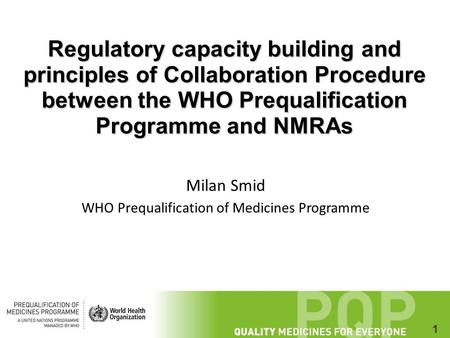 1 Regulatory capacity building and principles of Collaboration Procedure between the WHO Prequalification Programme and NMRAs Milan Smid WHO Prequalification.