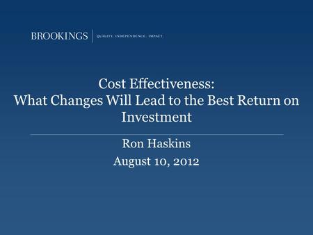Cost Effectiveness: What Changes Will Lead to the Best Return on Investment Ron Haskins August 10, 2012.