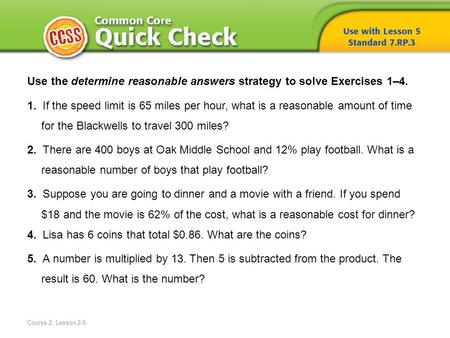 Course 2, Lesson 2-5 Use the determine reasonable answers strategy to solve Exercises 1–4. 1. If the speed limit is 65 miles per hour, what is a reasonable.