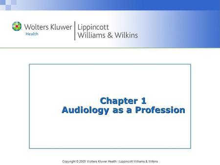 Copyright © 2009 Wolters Kluwer Health | Lippincott Williams & Wilkins Chapter 1 Audiology as a Profession.