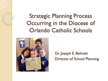 Strategic Planning Process Occurring in the Diocese of Orlando Catholic Schools Dr. Joseph E. Belinski Director of School Planning.