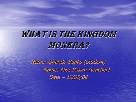 What is the Kingdom Monera? Name: Orlando Banks (Student) Name: Miss Brown (teacher) Name: Miss Brown (teacher) Date – 12/05/08.