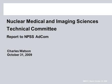 NMISTC Report October 25, 2008 Nuclear Medical and Imaging Sciences Technical Committee Report to NPSS AdCom Charles Watson October 31, 2009.