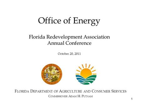 1 Office of Energy F LORIDA D EPARTMENT OF A GRICULTURE AND C ONSUMER S ERVICES C OMMISSIONER A DAM H. P UTNAM Florida Redevelopment Association Annual.