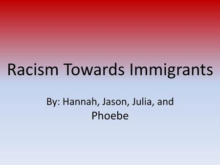 Racism Towards Immigrants By: Hannah, Jason, Julia, and Phoebe.