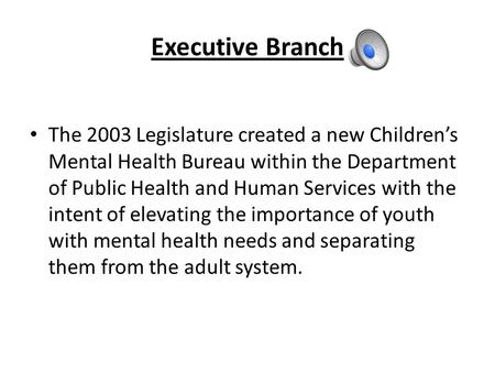 Executive Branch The 2003 Legislature created a new Children's Mental Health Bureau within the Department of Public Health and Human Services with the.