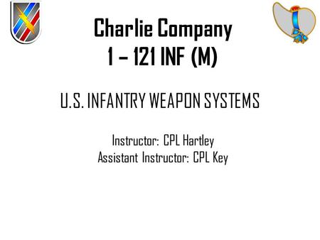 U.S. INFANTRY WEAPON SYSTEMS Instructor: CPL Hartley Assistant Instructor: CPL Key Charlie Company 1 – 121 INF (M)