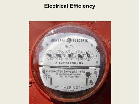 Electrical Efficiency. Electrical Efficiency Electrical Energy Consumption: the amount of electrical energy used.