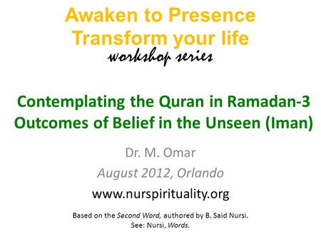 Dr. M. Omar August 2012, Orlando www.nurspirituality.org Contemplating the Quran in Ramadan-3 Outcomes of Belief in the Unseen (Iman) Awaken to Presence.