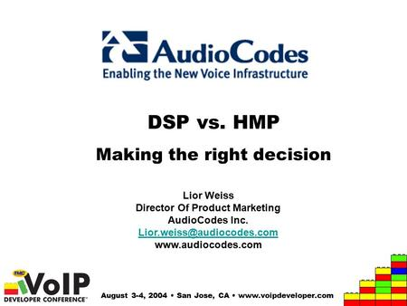 August 3-4, 2004 San Jose, CA www.voipdeveloper.com DSP vs. HMP Making the right decision August, 2004 Lior Weiss Director Of Product Marketing AudioCodes.