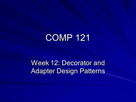 COMP 121 Week 12: Decorator and Adapter Design Patterns.