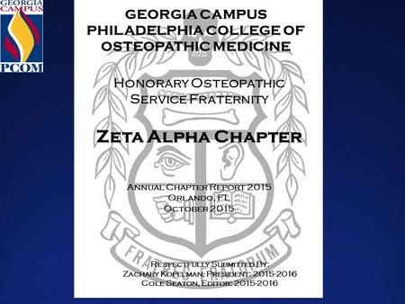 GEORGIA CAMPUS PHILADELPHIA COLLEGE OF OSTEOPATHIC MEDICINE Honorary Osteopathic Service Fraternity Zeta Alpha Chapter Annual Chapter Report 2015 Orlando,