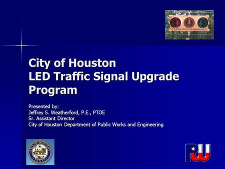 City of Houston LED Traffic Signal Upgrade Program Presented by: Jeffrey S. Weatherford, P.E., PTOE Sr. Assistant Director City of Houston Department of.