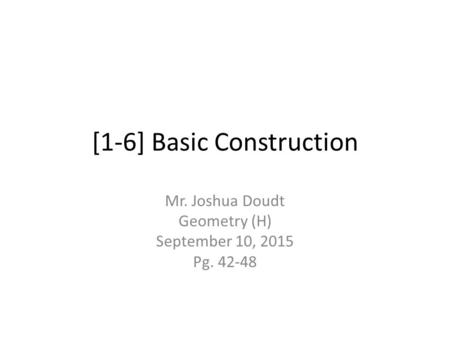 [1-6] Basic Construction Mr. Joshua Doudt Geometry (H) September 10, 2015 Pg. 42-48.