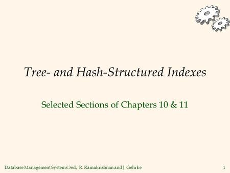 Database Management Systems 3ed, R. Ramakrishnan and J. Gehrke1 Tree- and Hash-Structured Indexes Selected Sections of Chapters 10 & 11.