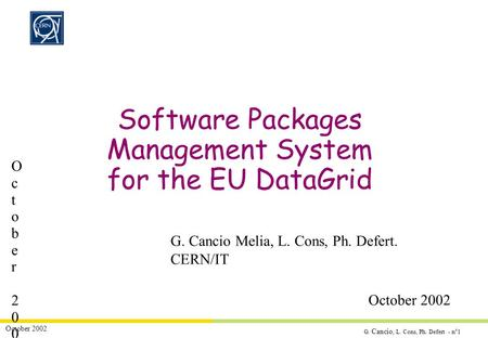 G. Cancio, L. Cons, Ph. Defert - n°1 October 2002 Software Packages Management System for the EU DataGrid G. Cancio Melia, L. Cons, Ph. Defert. CERN/IT.
