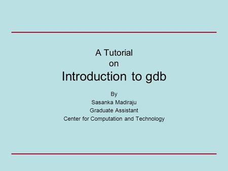 A Tutorial on Introduction to gdb By Sasanka Madiraju Graduate Assistant Center for Computation and Technology.