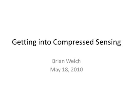 Getting into <strong>Compressed</strong> Sensing Brian Welch May 18, 2010.