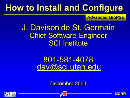 Advanced BioPSE NCRR How to Install and Configure J. Davison de St. Germain Chief Software Engineer SCI Institute 801-581-4078 December 2003 J. Davison.