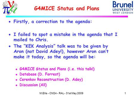 G4MICE Status and Plans 1M.Ellis - CM24 - RAL - 31st May 2009  Firstly, a correction to the agenda:  I failed to spot a mistake in the agenda that I.