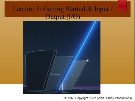 "Lecture 3: Getting Started & Input / Output (I/O) ""TRON"" Copyright 1982 (Walt Disney Productions)"
