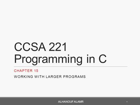 CCSA 221 Programming in C CHAPTER 15 WORKING WITH LARGER PROGRAMS 1 ALHANOUF ALAMR.