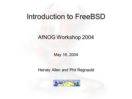 Introduction to FreeBSD AfNOG Workshop 2004 May 16, 2004 Hervey Allen and Phil Regnauld.