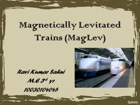 Magnetically Levitated Trains (MagLev) Ravi Kumar Sahni M.E 3 rd yr 10030104045.