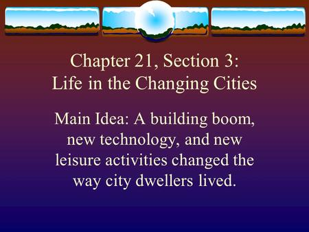 Chapter 21, Section 3: Life in the Changing Cities Main Idea: A building boom, new technology, and new leisure activities changed the way city dwellers.