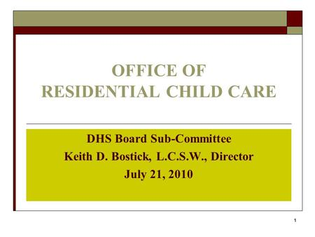 1 OFFICE OF RESIDENTIAL CHILD CARE DHS Board Sub-Committee Keith D. Bostick, L.C.S.W., Director July 21, 2010.