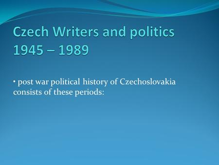 Post war political history of Czechoslovakia consists of these periods: