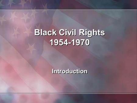 Black Civil Rights 1954-1970 Introduction. Background In 1619, nineteen Blacks stepped ashore at Jamestown, Virginia. During the next 250 years, some.