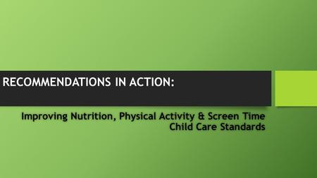 RECOMMENDATIONS IN ACTION: Improving Nutrition, Physical Activity & Screen Time Child Care Standards.