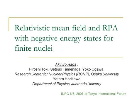Relativistic mean field and RPA with negative energy states for finite nuclei Akihiro Haga, Hiroshi Toki, Setsuo Tamenaga, Yoko Ogawa, Research Center.