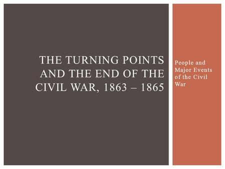People and Major Events of the Civil War THE TURNING POINTS AND THE END OF THE CIVIL WAR, 1863 – 1865.